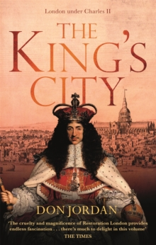 The King's City : London under Charles II: A city that transformed a nation - and created modern Britain, Paperback / softback Book