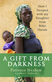 A Gift from Darkness : How I Escaped with my Daughter from Boko Haram, Paperback Book