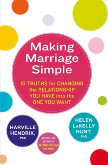 Making Marriage Simple : 10 Truths for Changing the Relationship You Have into the One You Want, Paperback Book