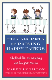 The 7 Secrets of Raising Happy Eaters : Why French kids eat everything and how yours can too!, Paperback / softback Book