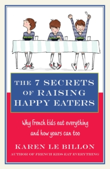 The 7 Secrets of Raising Happy Eaters : Why French kids eat everything and how yours can too!, EPUB eBook