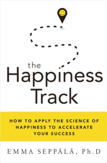 The Happiness Track : How to Apply the Science of Happiness to Accelerate Your Success, Paperback Book
