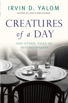Creatures of a Day : And Other Tales of Psychotherapy, Paperback Book