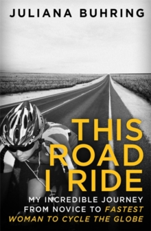 This Road I Ride : My Incredible Journey from Novice to Fastest Woman to Cycle the Globe, Paperback Book