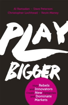 Play Bigger : How Rebels and Innovators Create New Categories and Dominate Markets, Paperback / softback Book