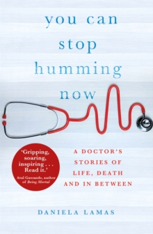 You Can Stop Humming Now : A Doctor's Stories of Life, Death and in Between, Paperback Book