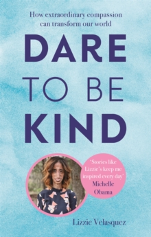 Dare to be Kind : How Extraordinary Compassion Can Transform Our World, Paperback / softback Book