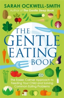 The Gentle Eating Book : The Easier, Calmer Approach to Feeding Your Child and Solving Common Eating Problems, Paperback Book