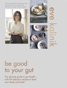 Be Good to Your Gut : The Ultimate Guide to Gut Health - With 80 Delicious Recipes to Feed Your Body and Mind, Hardback Book