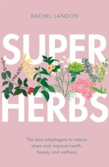 Superherbs : The best adaptogens to reduce stress and improve health, beauty and wellness, Paperback / softback Book