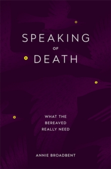 Speaking of Death : What the Bereaved Really Need, Paperback Book