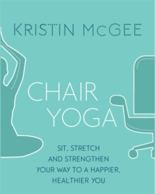 Chair Yoga : Sit, Stretch, and Strengthen Your Way to a Happier, Healthier You, Paperback Book