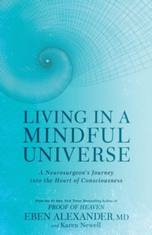 Living in a Mindful Universe : A Neurosurgeon's Journey into the Heart of Consciousness, Paperback Book