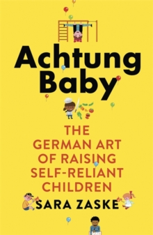 Achtung Baby : The German Art of Raising Self-Reliant Children, Paperback Book