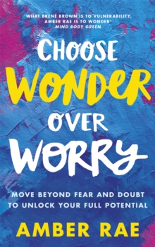 Choose Wonder Over Worry : Move Beyond Fear and Doubt to Unlock Your Full Potential, Paperback / softback Book