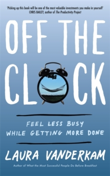 Off the Clock : Feel Less Busy While Getting More Done, Paperback / softback Book