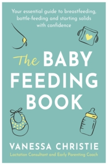 The Baby Feeding Book : Your essential guide to breastfeeding, bottle-feeding and starting solids with confidence, Paperback / softback Book