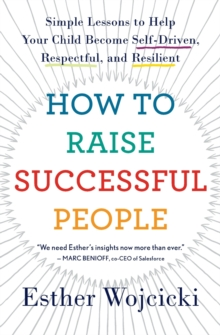 How to Raise Successful People : Simple Lessons to Help Your Child Become Self-Driven, Respectful, and Resilient, Paperback Book