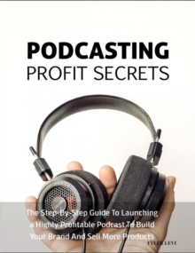 Podcasting Profit Secrets : The Step -by-Step Guide to Launching a Highly Profitable Podcast to Build Your Brand and Sell More Products, EPUB eBook
