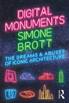 Digital Monuments : The Dreams and Abuses of Iconic Architecture, Paperback / softback Book
