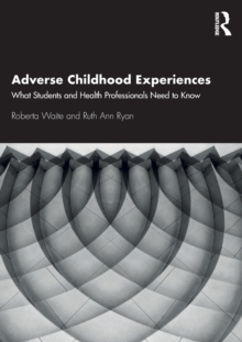 Adverse Childhood Experiences : What Students and Health Professionals Need to Know, Paperback / softback Book