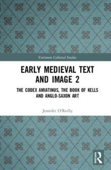 Early Medieval Text and Image Volume 2 : The Codex Amiatinus, the Book of Kells and Anglo-Saxon Art, Hardback Book