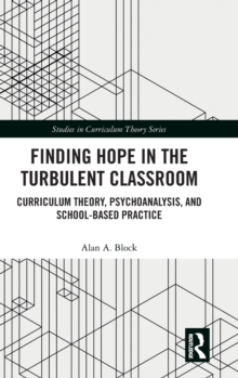Finding Hope in the Turbulent Classroom : Curriculum Theory, Psychoanalysis, and School-Based Practice, Hardback Book