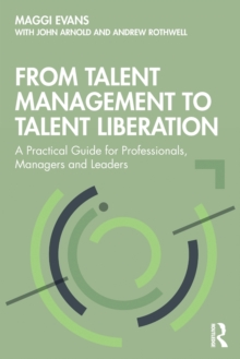 From Talent Management to Talent Liberation : A Practical Guide for Professionals, Managers and Leaders, Paperback / softback Book
