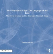 The Filmmaker's Eye: The Language of the Lens : The Power of Lenses and the Expressive Cinematic Image, Hardback Book