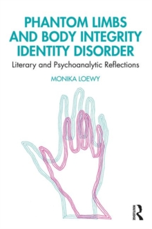 Phantom Limbs and Body Integrity Identity Disorder : Literary and Psychoanalytic Reflections, Paperback / softback Book