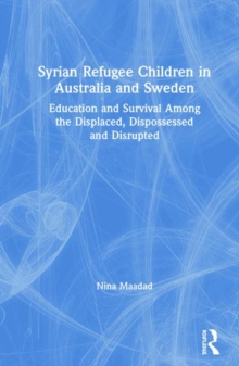 Syrian Refugee Children in Australia and Sweden : Education and Survival Among the Displaced, Dispossessed and Disrupted, Hardback Book