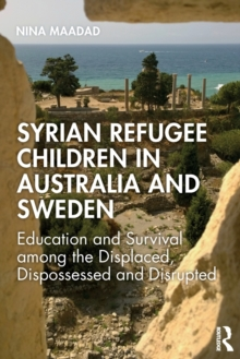Syrian Refugee Children in Australia and Sweden : Education and Survival Among the Displaced, Dispossessed and Disrupted, Paperback / softback Book