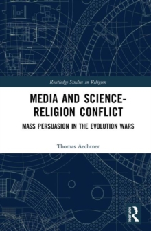 Media and the Science-Religion Conflict : Mass Persuasion in the Evolution Wars, Hardback Book