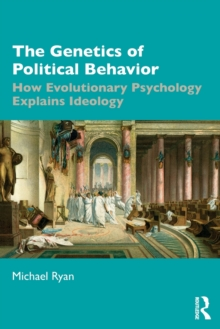 The Genetics of Political Behavior : How Evolutionary Psychology Explains Ideology, Paperback / softback Book