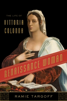 Renaissance Woman : The Life of Vittoria Colonna, Hardback Book