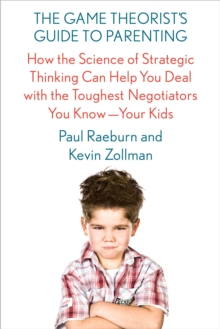 The Game Theorist's Guide to Parenting : How the Science of Strategic Thinking Can Help You Deal with the Toughest Negotiators You Know--Your Kids, Paperback / softback Book