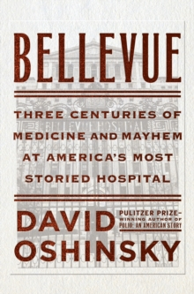 Bellevue : Three Centuries of Medicine and Mayhem at America's Most Storied Hospital, Hardback Book