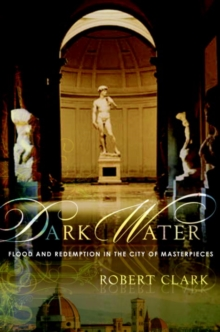 Dark Water : Flood and Redemption in Florence--The City of Masterpieces, EPUB eBook