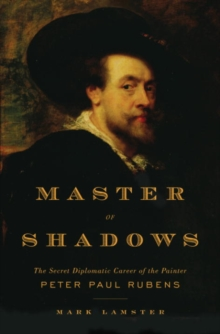 Master of Shadows : The Secret Diplomatic Career of the Painter Peter Paul Rubens, EPUB eBook