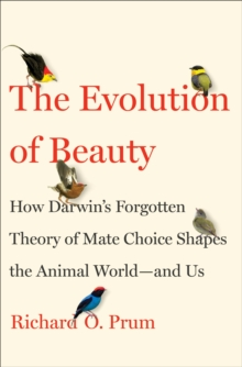 Evolution of Beauty : How Darwin's Forgotten Theory of Mate Choice Shapes the Animal World - and Us, Hardback Book