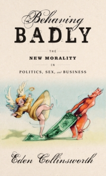 Behaving Badly : The New Morality in Politics, Sex, and Business, Hardback Book