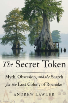 The Secret Token : Myth, Obsession, and the Search for the Lost Colony of Roanoke, Hardback Book