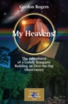 My Heavens! : The Adventures of a Lonely Stargazer Building an Over-the-Top Observatory, PDF eBook