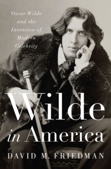Wilde in America : Oscar Wilde and the Invention of Modern Celebrity, Hardback Book