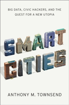 Smart Cities : Big Data, Civic Hackers, and the Quest for a New Utopia, Hardback Book