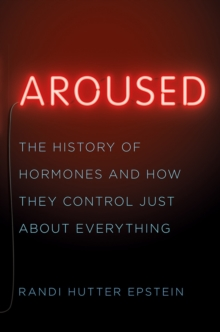 Aroused : The History of Hormones and How They Control Just About Everything, Hardback Book