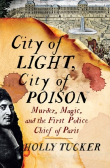 City of Light, City of Poison : Murder, Magic, and the First Police Chief of Paris, Hardback Book