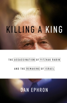 Killing a King : The Assassination of Yitzhak Rabin and the Remaking of Israel, Hardback Book