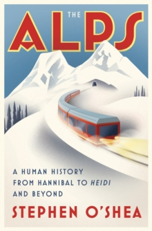 The Alps : A Human History from Hannibal to Heidi and Beyond, Hardback Book