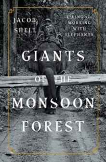 Giants of the Monsoon Forest : Living and Working with Elephants, Hardback Book